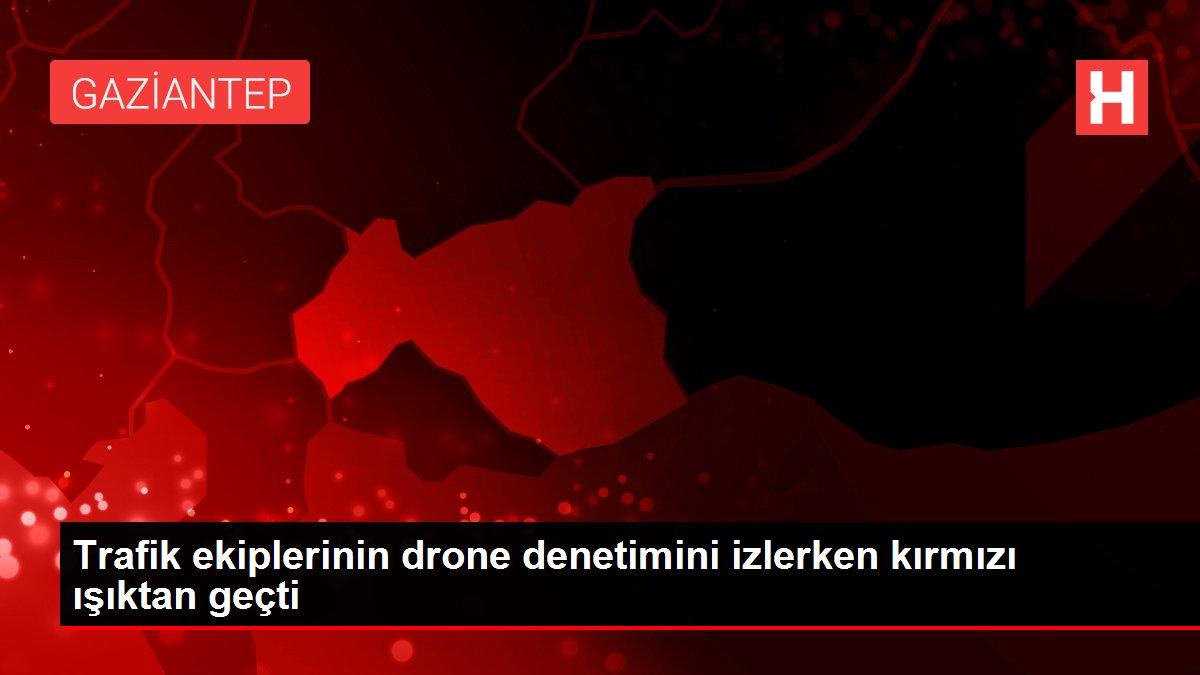Trafik ekiplerinin drone denetimini izlerken kırmızı ışıktan geçti