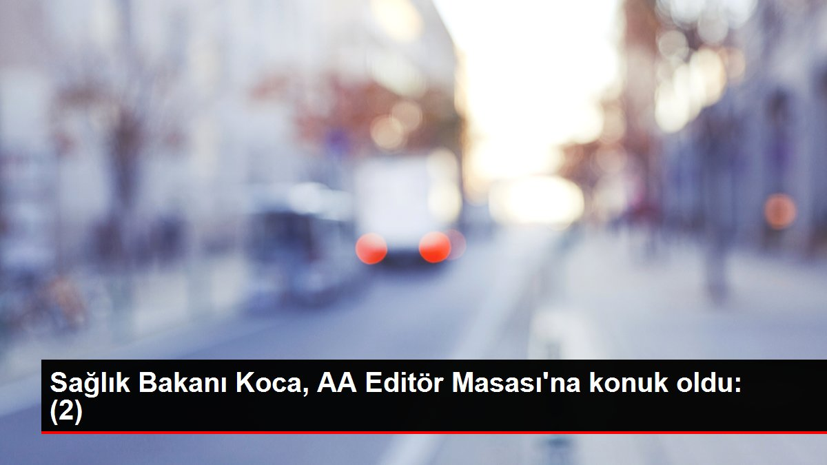 Sağlık Bakanı Koca, AA Editör Masası'na konuk oldu: (2)