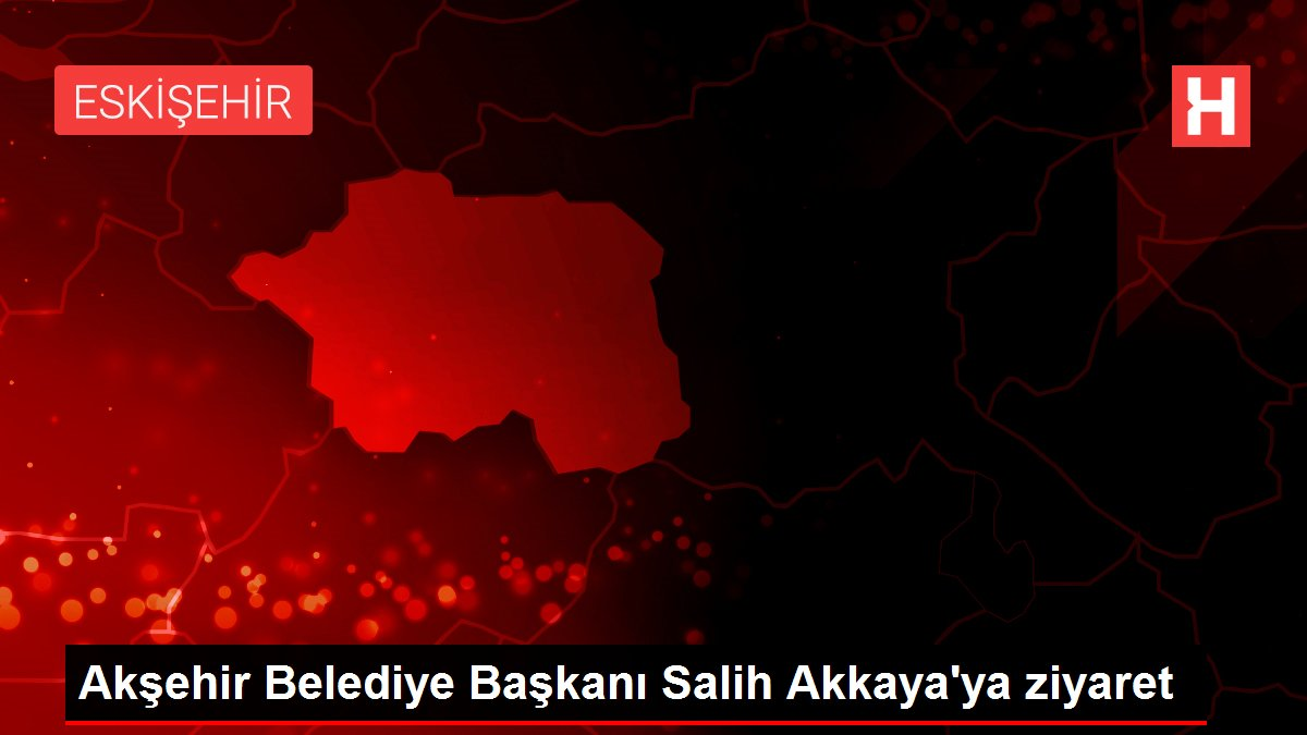 Akşehir Belediye Başkanı Salih Akkaya'ya ziyaret