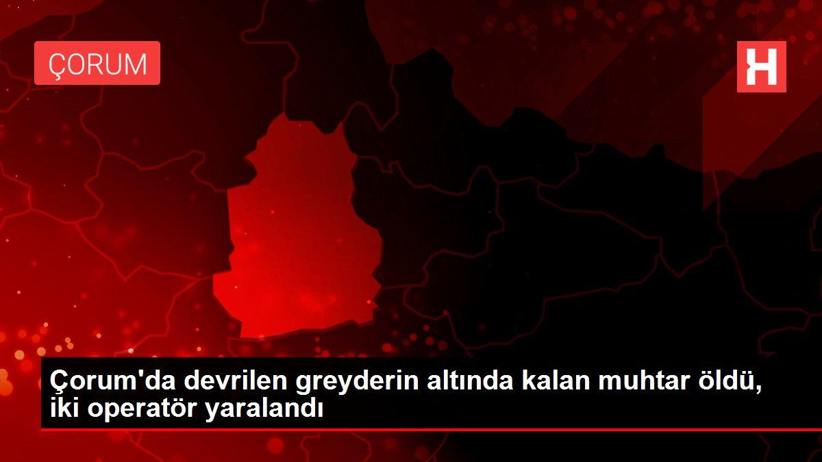 Çorum'da devrilen greyderin altında kalan muhtar öldü, iki operatör yaralandı
