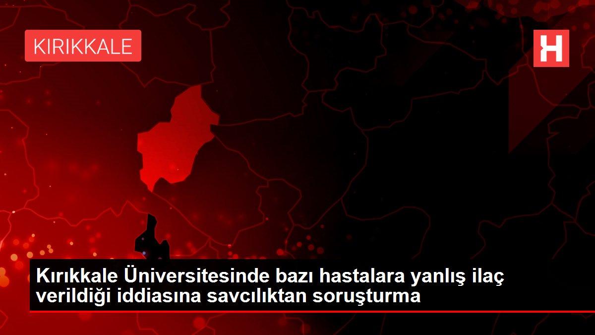 Kırıkkale Üniversitesinde bazı hastalara yanlış ilaç verildiği iddiasına savcılıktan soruşturma