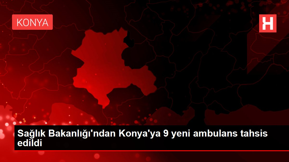 Sağlık Bakanlığı'ndan Konya'ya 9 yeni ambulans tahsis edildi