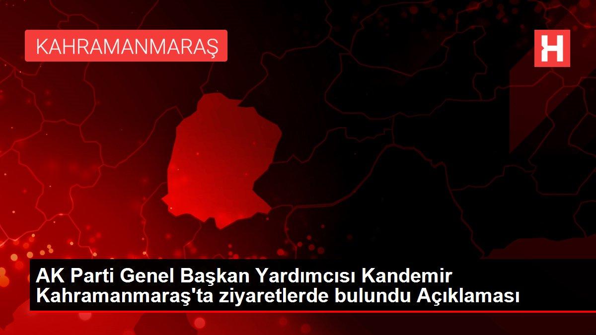 AK Parti Genel Başkan Yardımcısı Kandemir Kahramanmaraş'ta ziyaretlerde bulundu Açıklaması