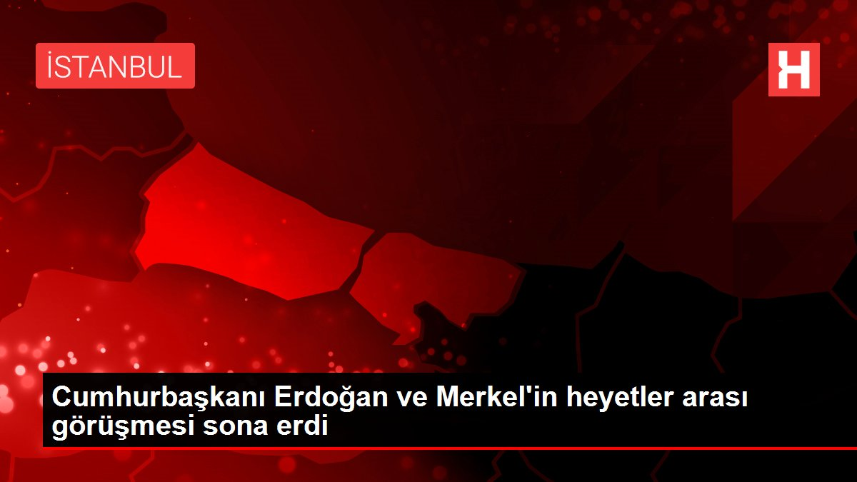 Cumhurbaşkanı Erdoğan ve Merkel'in heyetler arası görüşmesi sona erdi