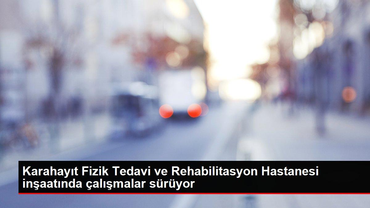Karahayıt Fizik Tedavi ve Rehabilitasyon Hastanesi inşaatında çalışmalar sürüyor