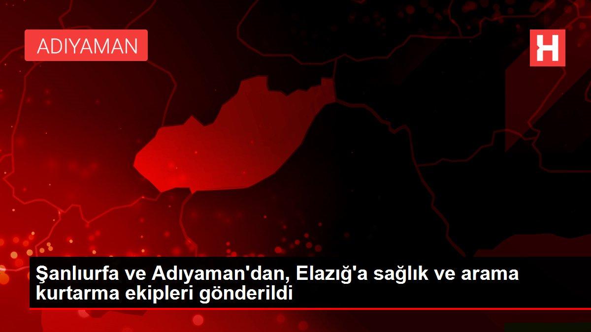 Şanlıurfa ve Adıyaman'dan, Elazığ'a sağlık ve arama kurtarma ekipleri gönderildi