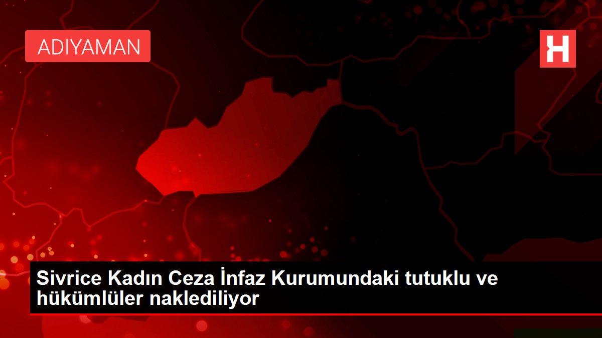Sivrice Kadın Ceza İnfaz Kurumundaki tutuklu ve hükümlüler naklediliyor