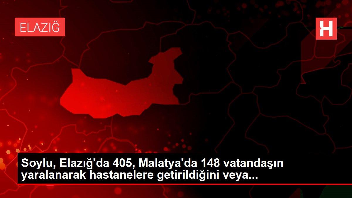 Soylu, Elazığ'da 405, Malatya'da 148 vatandaşın yaralanarak hastanelere getirildiğini veya...