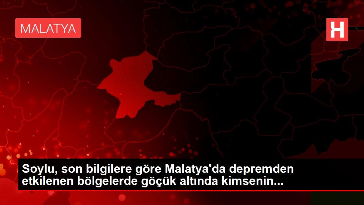 Soylu, son bilgilere göre Malatya'da depremden etkilenen bölgelerde göçük altında kimsenin...
