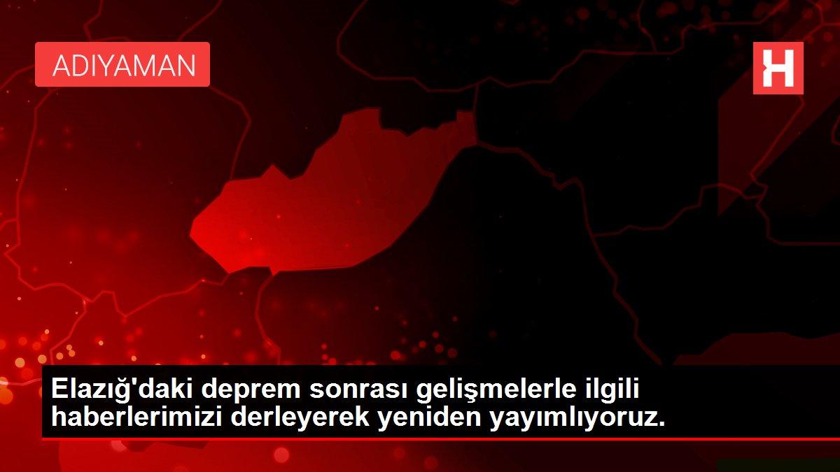 Elazığ'daki deprem sonrası gelişmelerle ilgili haberlerimizi derleyerek yeniden yayımlıyoruz.