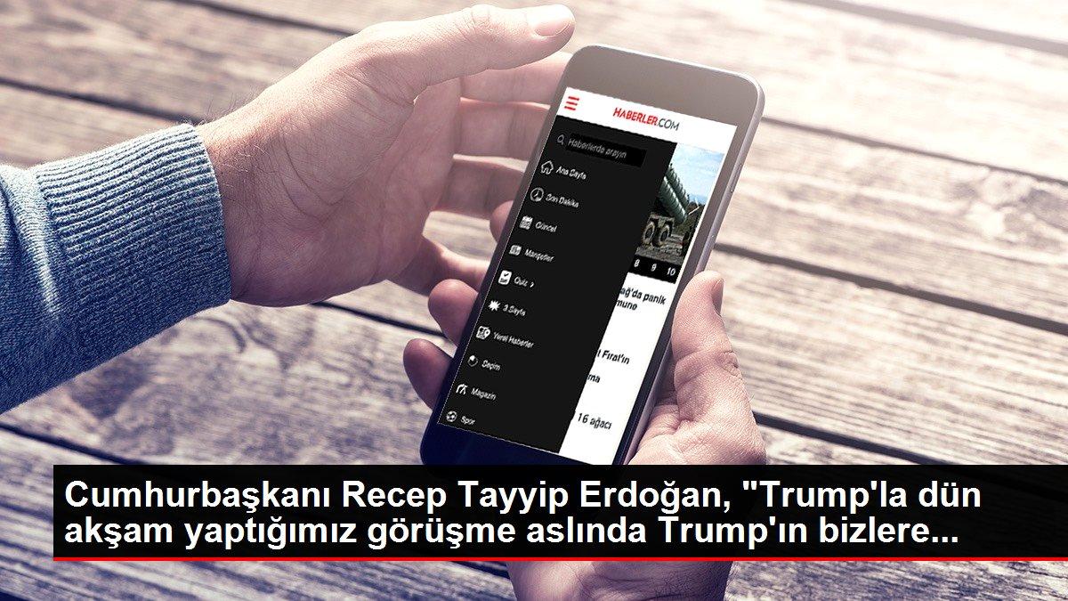 Cumhurbaşkanı Recep Tayyip Erdoğan, 'Trump'la dün akşam yaptığımız görüşme aslında Trump'ın bizlere...