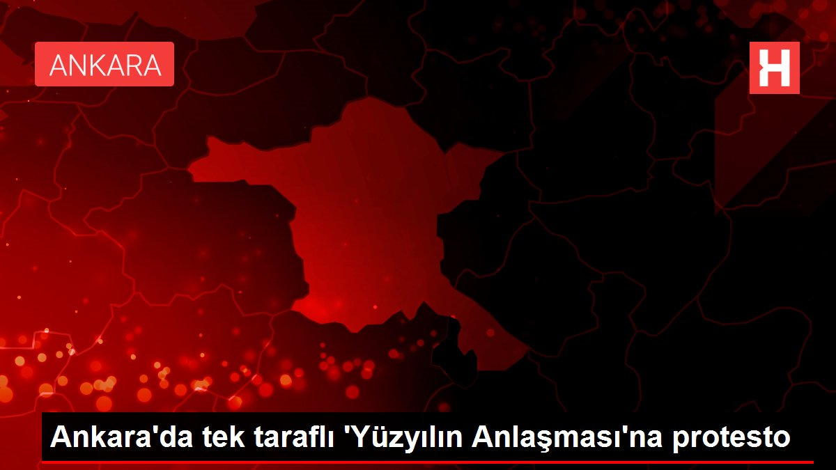 Ankara'da tek taraflı 'Yüzyılın Anlaşması'na protesto