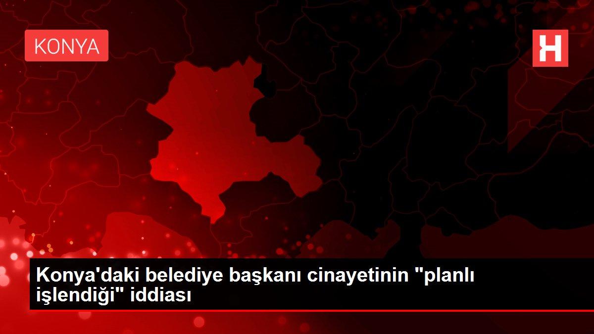 Konya'daki belediye başkanı cinayetinin 'planlı işlendiği' iddiası
