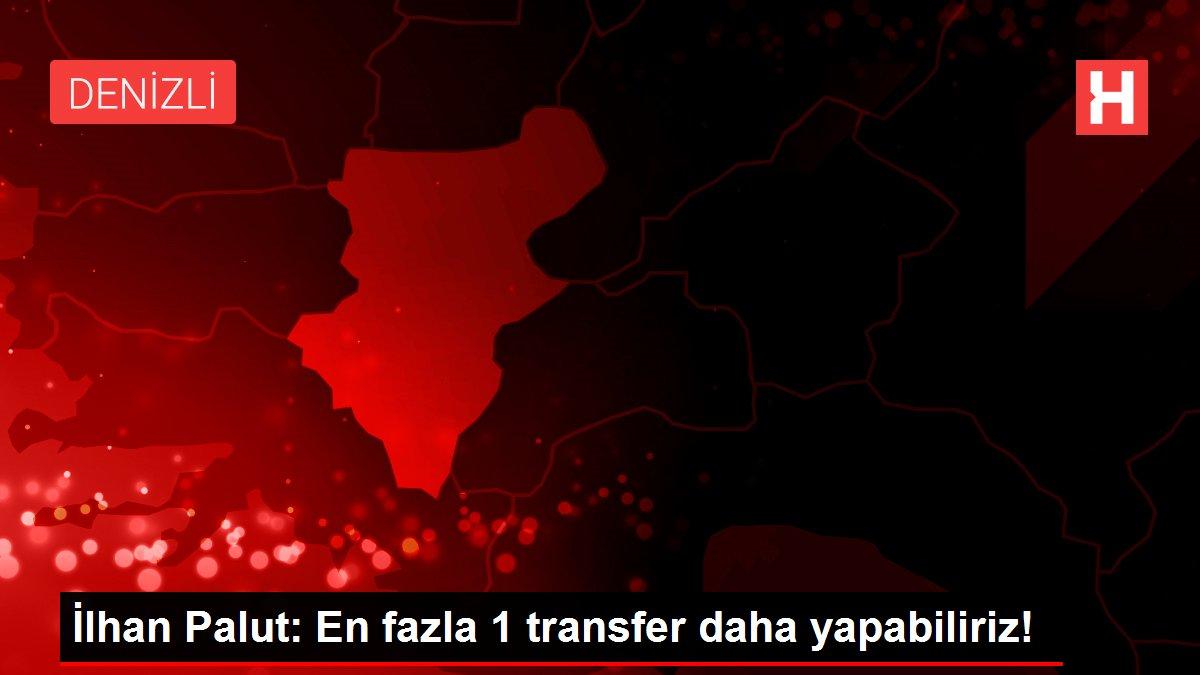 İlhan Palut: En fazla 1 transfer daha yapabiliriz!
