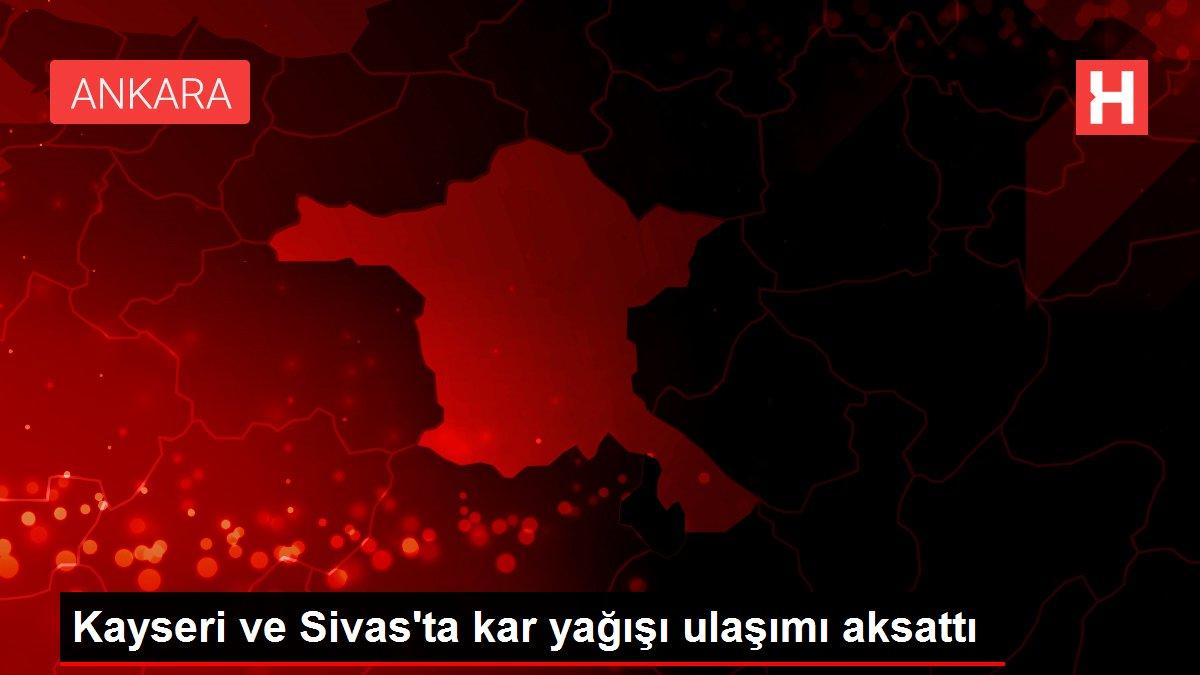 Kayseri ve Sivas'ta kar yağışı ulaşımı aksattı