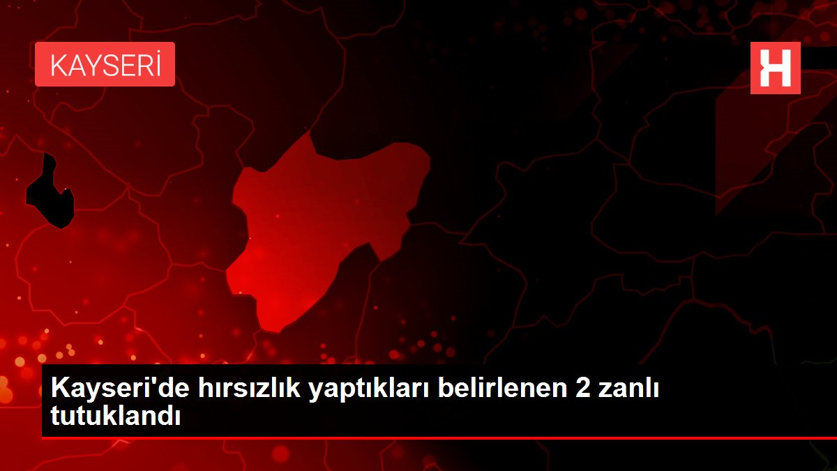 Kayseri'de hırsızlık yaptıkları belirlenen 2 zanlı tutuklandı