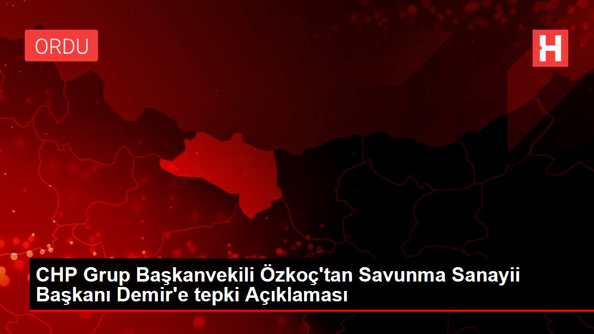CHP Grup Başkanvekili Özkoç'tan Savunma Sanayii Başkanı Demir'e tepki Açıklaması