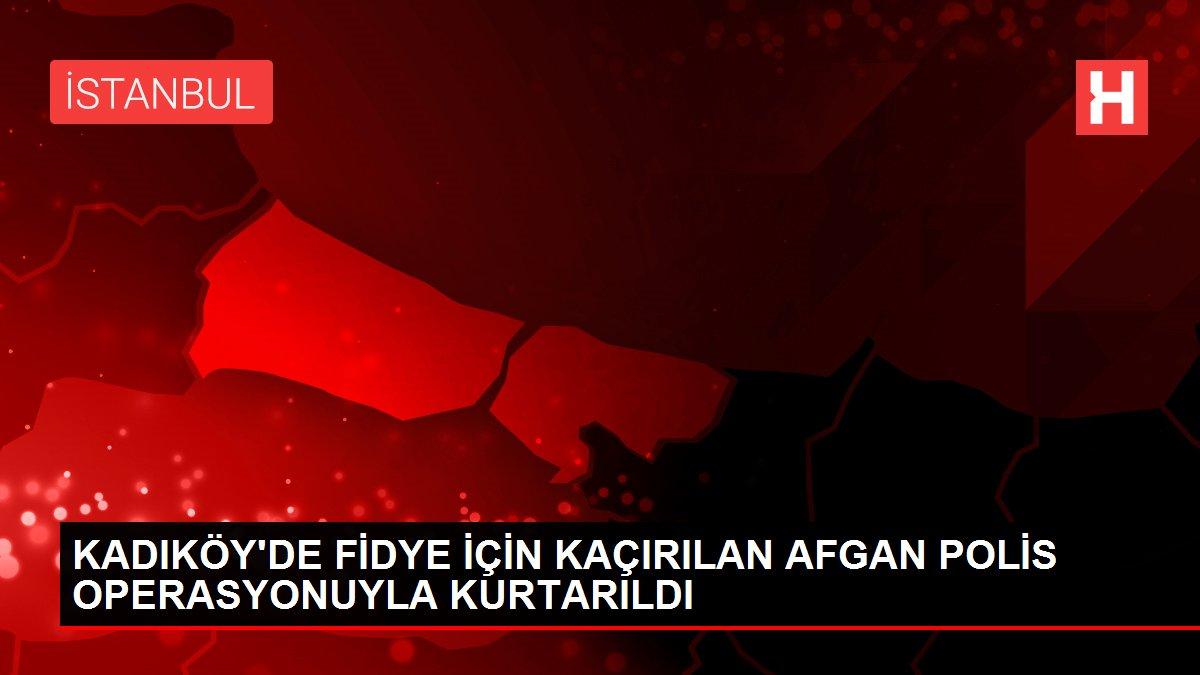 KADIKÖY'DE FİDYE İÇİN KAÇIRILAN AFGAN POLİS OPERASYONUYLA KURTARILDI