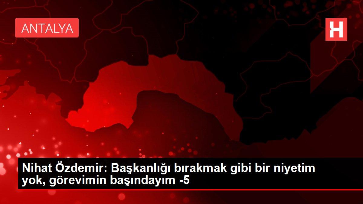 Nihat Özdemir: Başkanlığı bırakmak gibi bir niyetim yok, görevimin başındayım -5