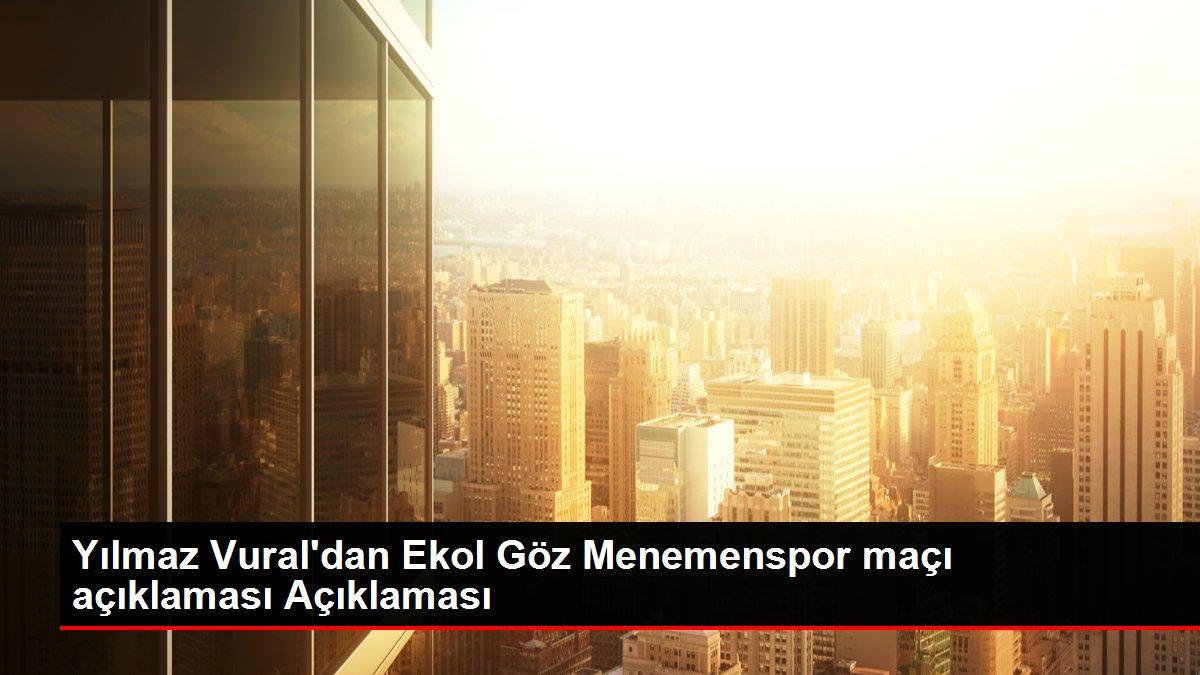 Yılmaz Vural'dan Ekol Göz Menemenspor maçı açıklaması Açıklaması
