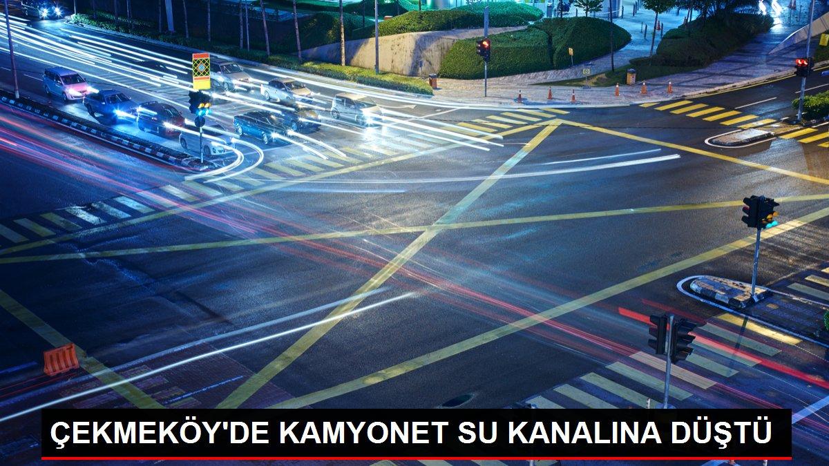 ÇEKMEKÖY'DE KAMYONET SU KANALINA DÜŞTÜ