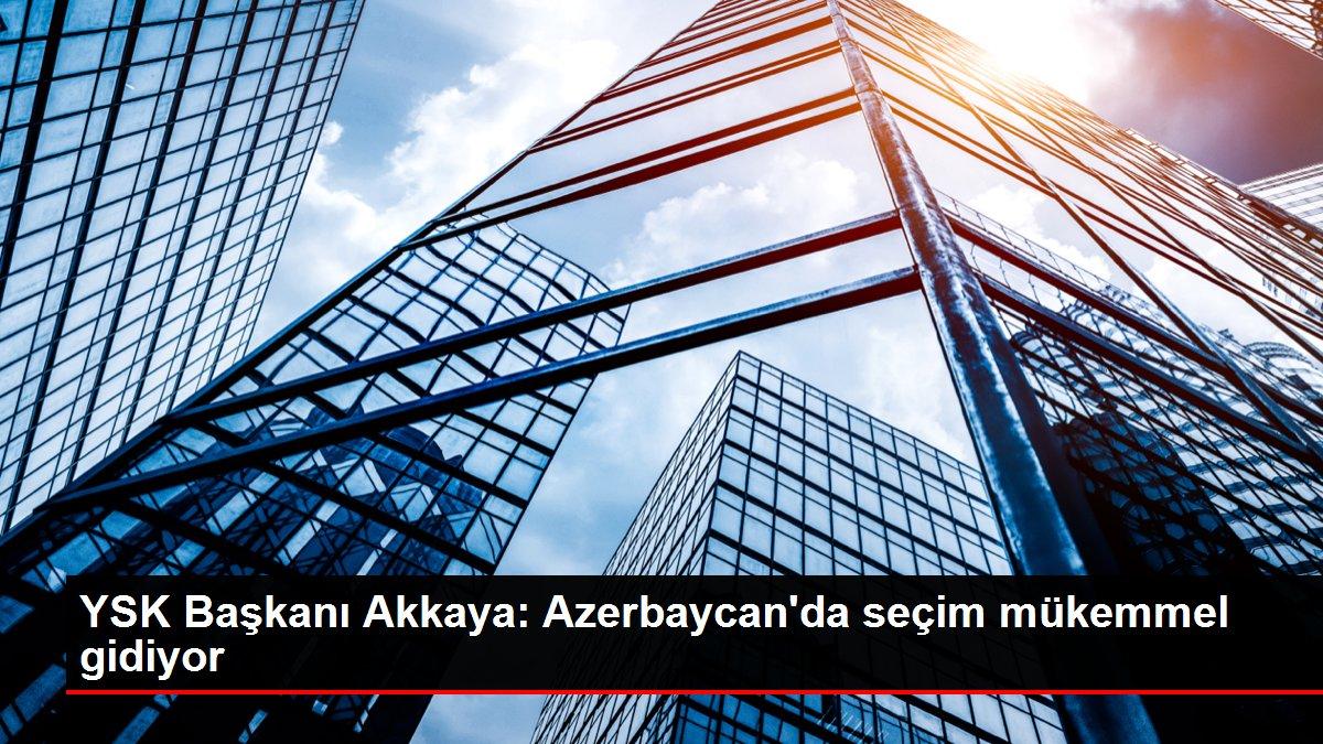 YSK Başkanı Akkaya: Azerbaycan'da seçim mükemmel gidiyor