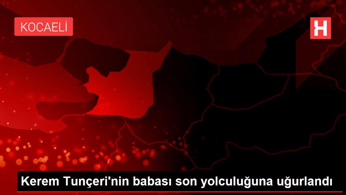 Kerem Tunçeri'nin babası son yolculuğuna uğurlandı