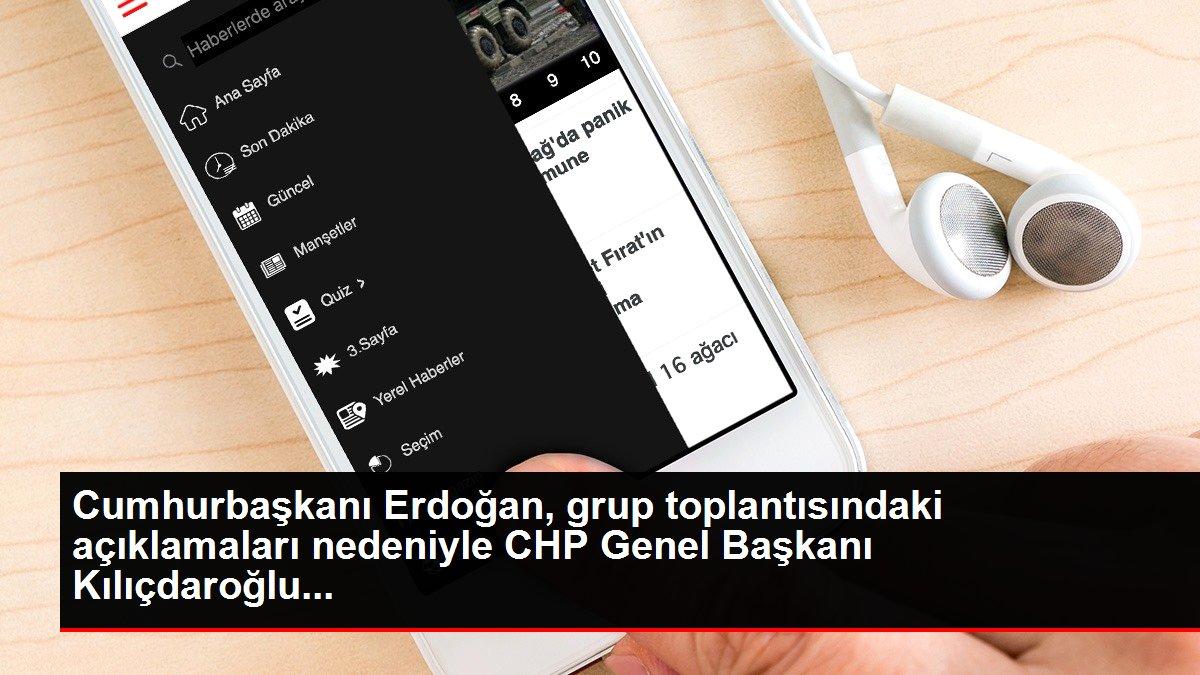 Cumhurbaşkanı Erdoğan, grup toplantısındaki açıklamaları nedeniyle CHP Genel Başkanı Kılıçdaroğlu...