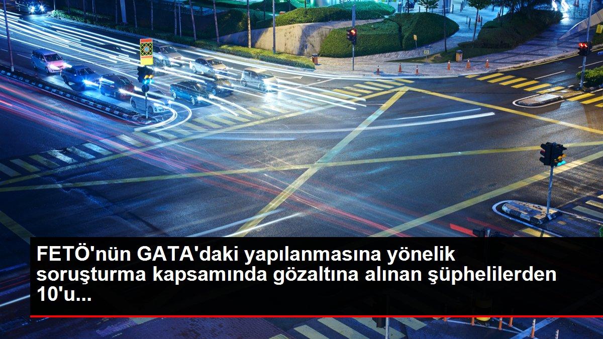 FETÖ'nün GATA'daki yapılanmasına yönelik soruşturma kapsamında gözaltına alınan şüphelilerden 10'u...