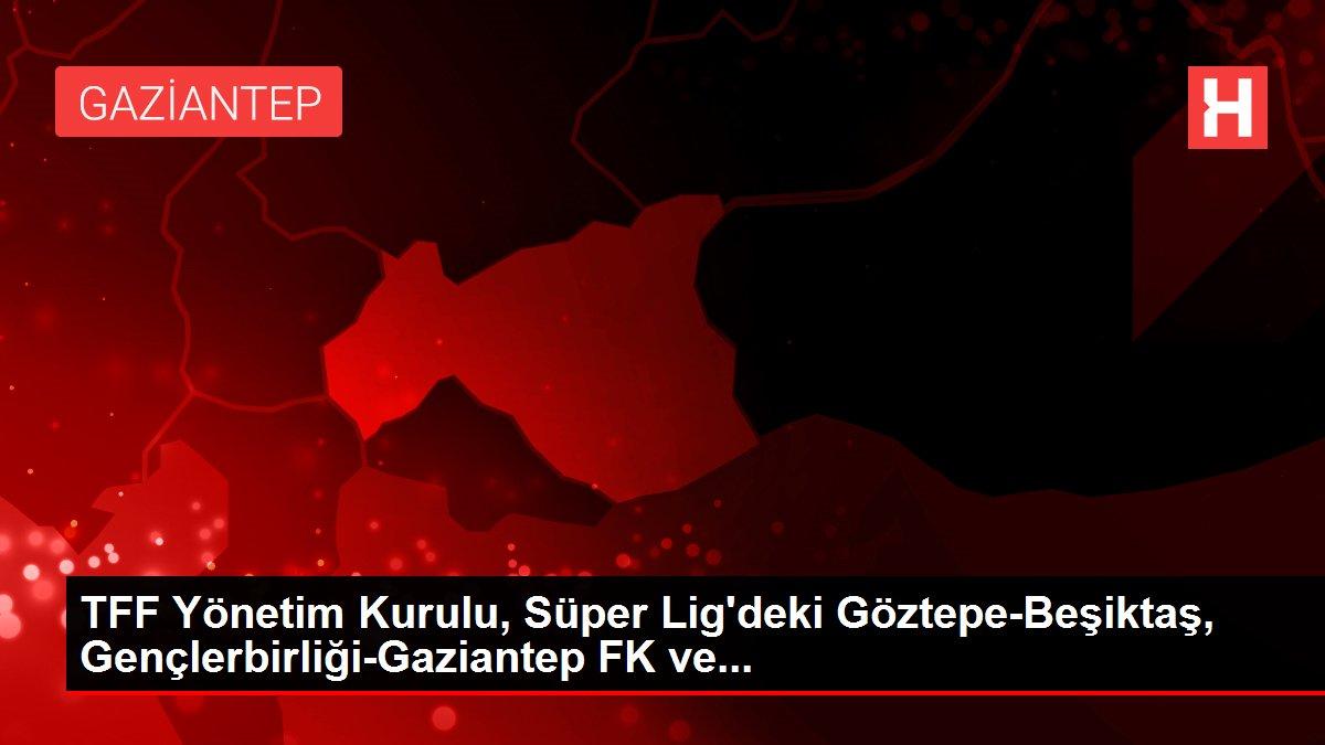TFF Yönetim Kurulu, Süper Lig'deki Göztepe-Beşiktaş, Gençlerbirliği-Gaziantep FK ve...