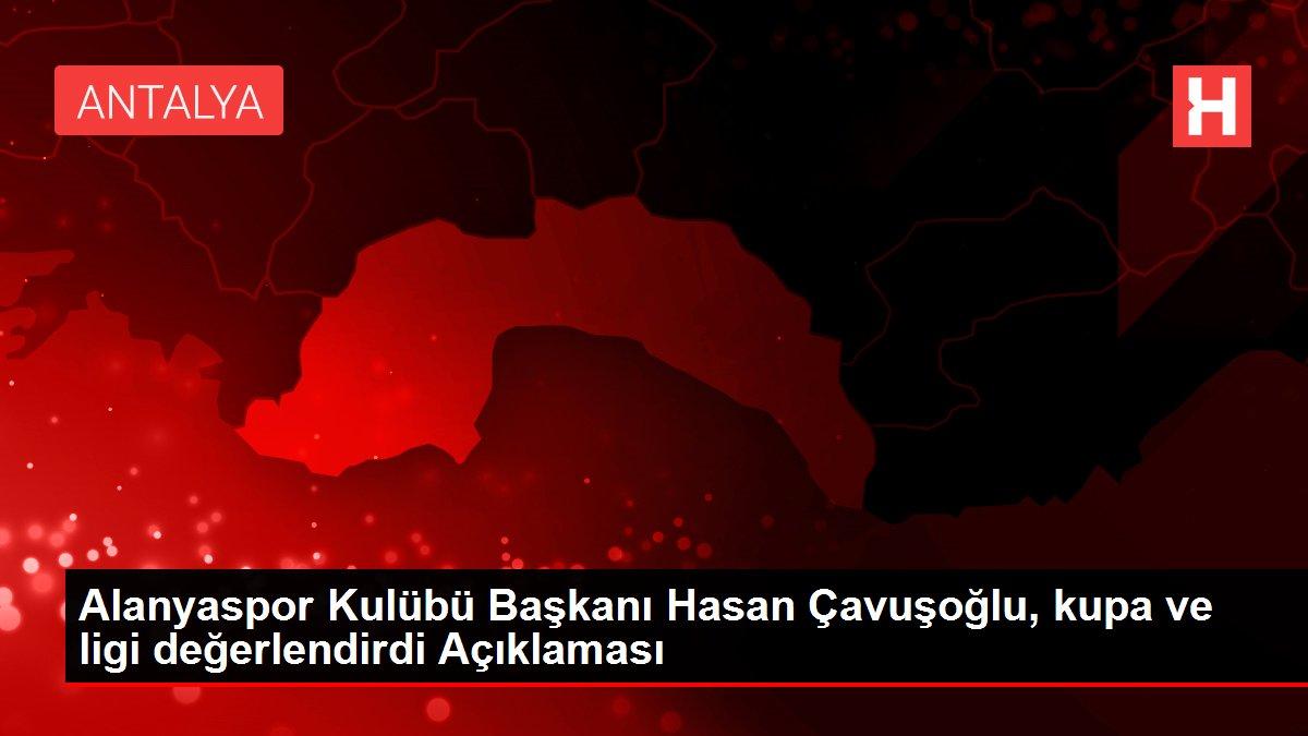Alanyaspor Kulübü Başkanı Hasan Çavuşoğlu, kupa ve ligi değerlendirdi Açıklaması