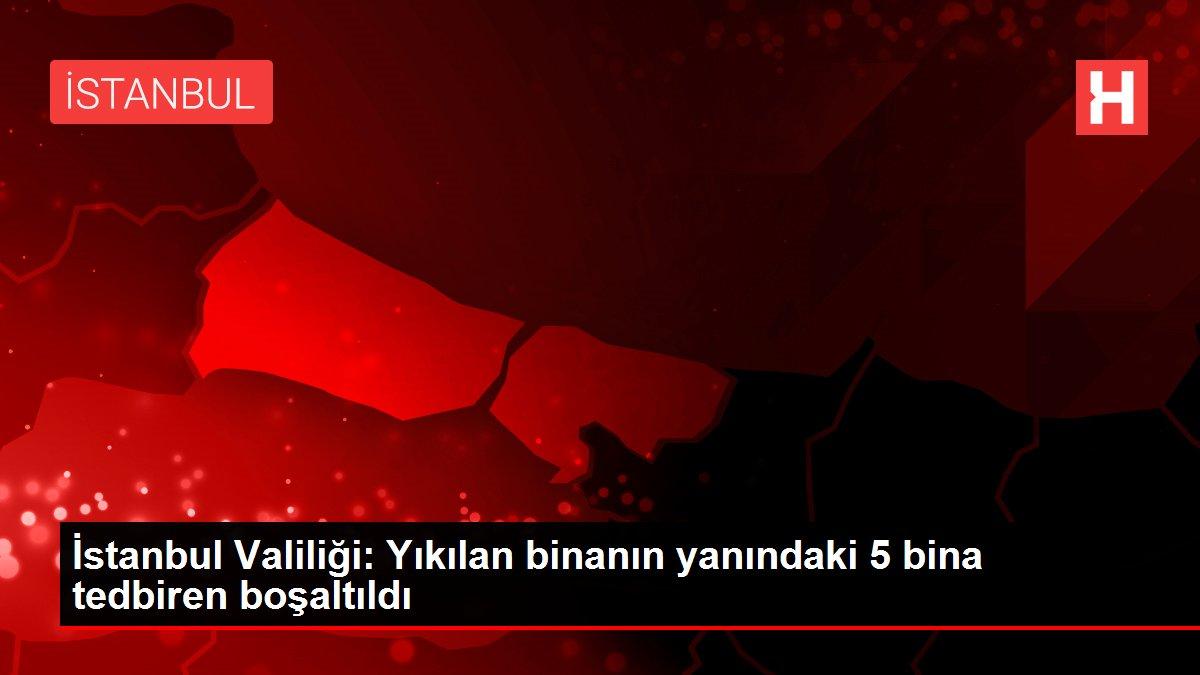 İstanbul Valiliği: Yıkılan binanın yanındaki 5 bina tedbiren boşaltıldı