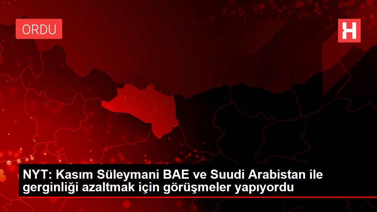 NYT: Kasım Süleymani BAE ve Suudi Arabistan ile gerginliği azaltmak için görüşmeler yapıyordu