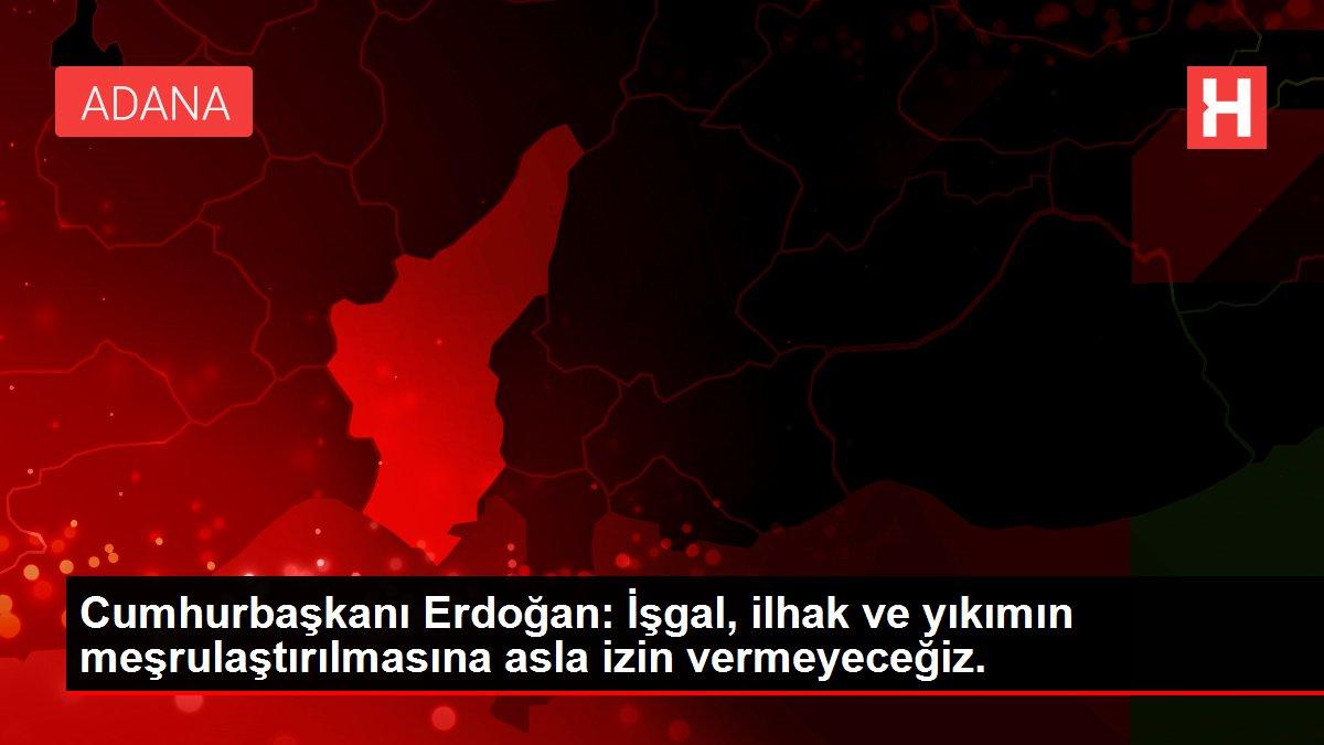 Cumhurbaşkanı Erdoğan: İşgal, ilhak ve yıkımın meşrulaştırılmasına asla izin vermeyeceğiz.
