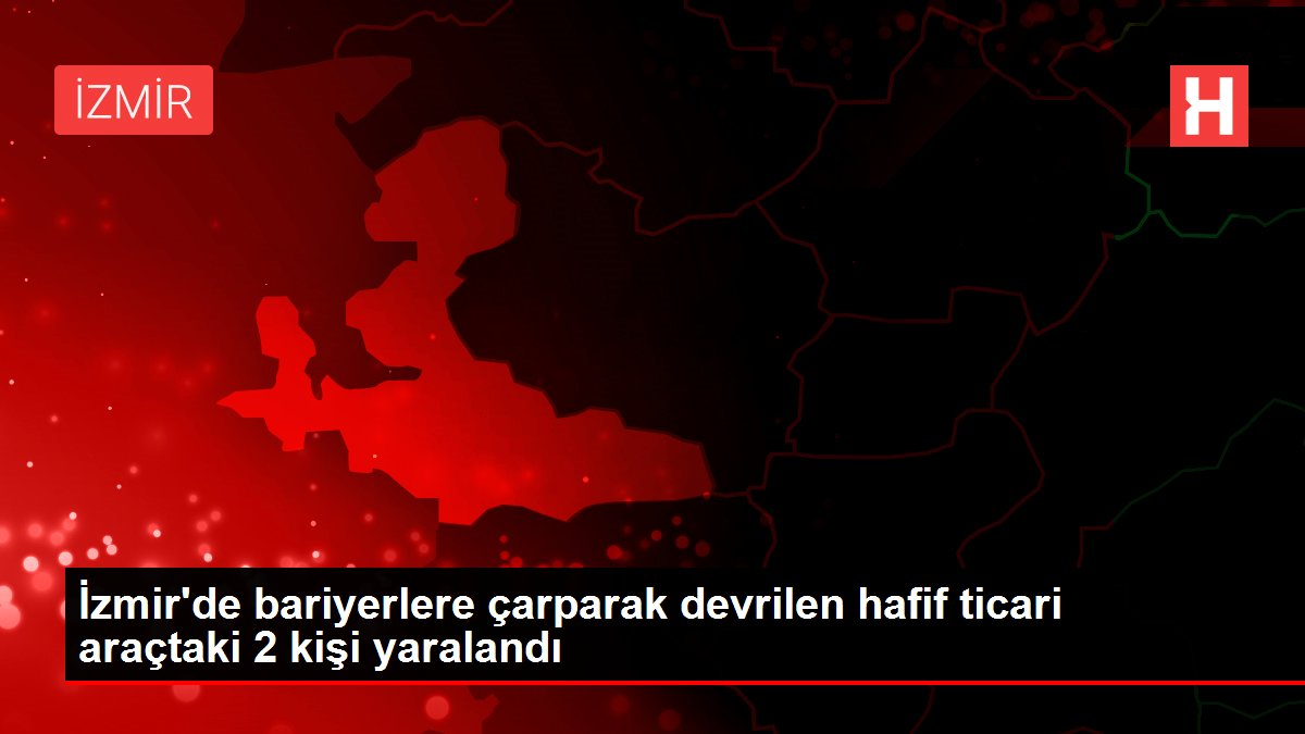 İzmir'de bariyerlere çarparak devrilen hafif ticari araçtaki 2 kişi yaralandı