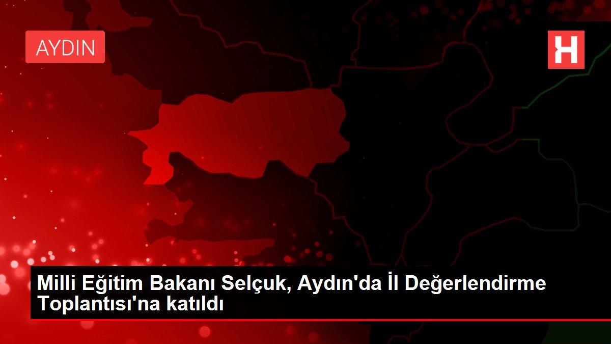 Milli Eğitim Bakanı Selçuk, Aydın'da İl Değerlendirme Toplantısı'na katıldı