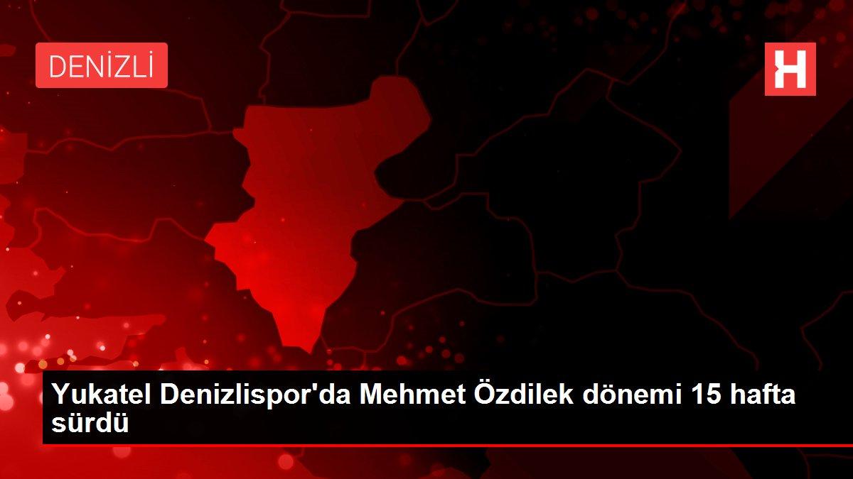 Yukatel Denizlispor'da Mehmet Özdilek dönemi 15 hafta sürdü