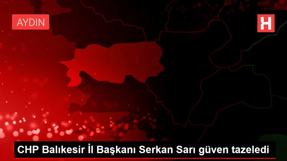 CHP Balıkesir İl Başkanı Serkan Sarı güven tazeledi