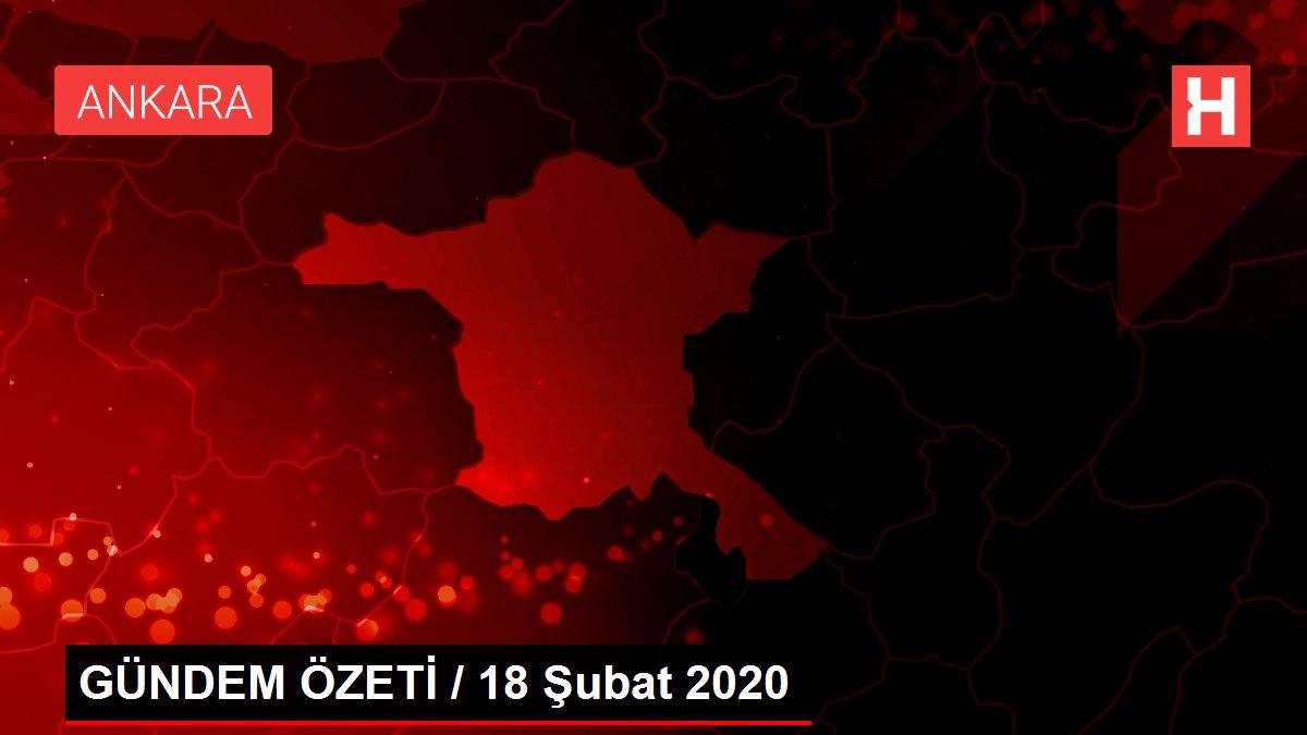 GÜNDEM ÖZETİ / 18 Şubat 2020