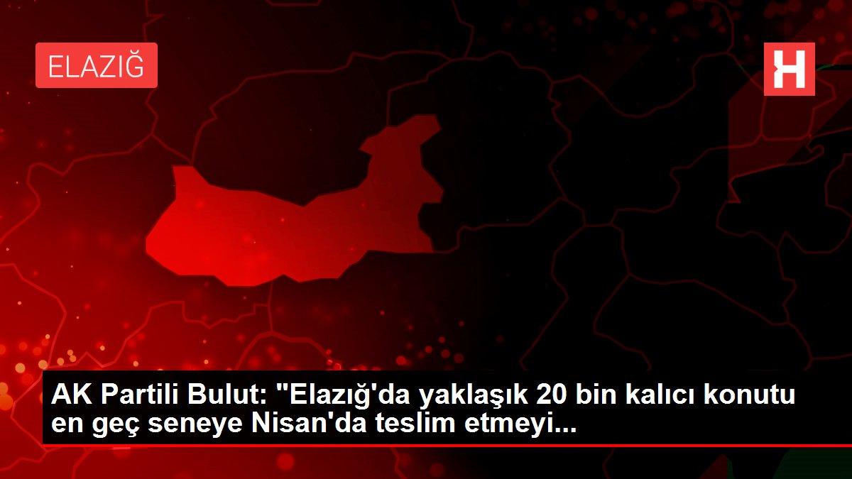 AK Partili Bulut: 'Elazığ'da yaklaşık 20 bin kalıcı konutu en geç seneye Nisan'da teslim etmeyi...