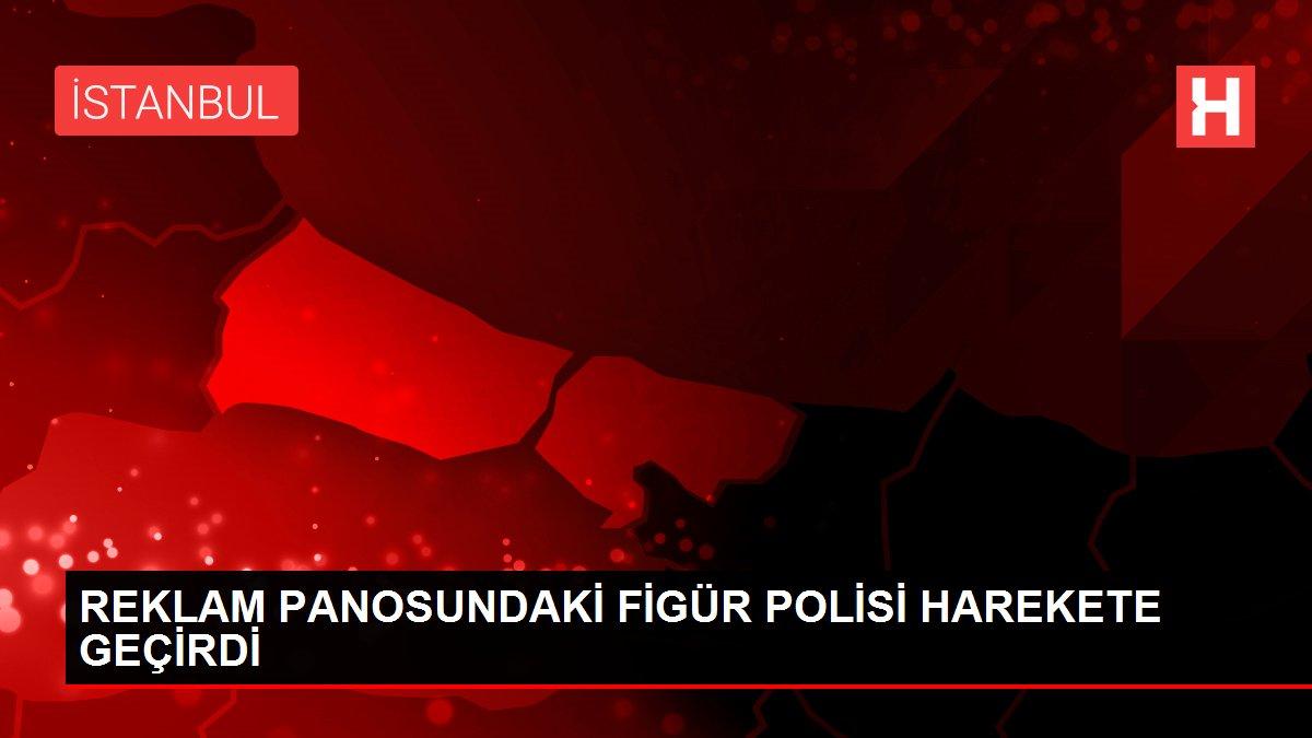 REKLAM PANOSUNDAKİ FİGÜR POLİSİ HAREKETE GEÇİRDİ