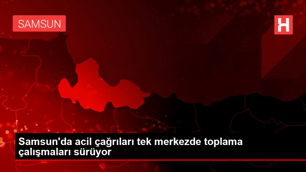 Samsun'da acil çağrıları tek merkezde toplama çalışmaları sürüyor