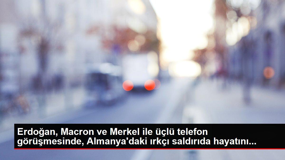 Erdoğan, Macron ve Merkel ile üçlü telefon görüşmesinde, Almanya'daki ırkçı saldırıda hayatını...
