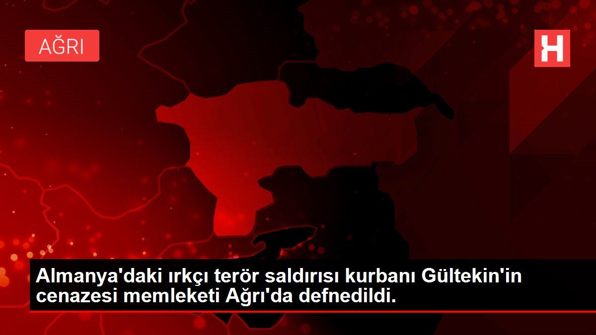 Almanya'daki ırkçı terör saldırısı kurbanı Gültekin'in cenazesi memleketi Ağrı'da defnedildi.