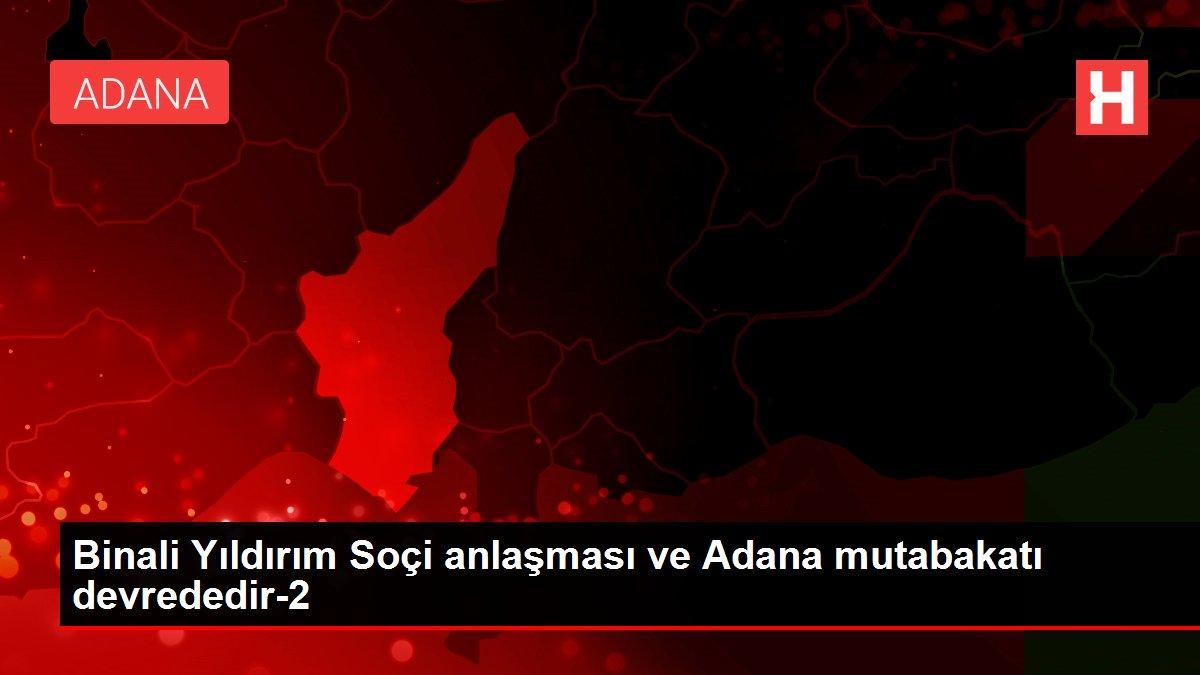Binali Yıldırım Soçi anlaşması ve Adana mutabakatı devrededir-2