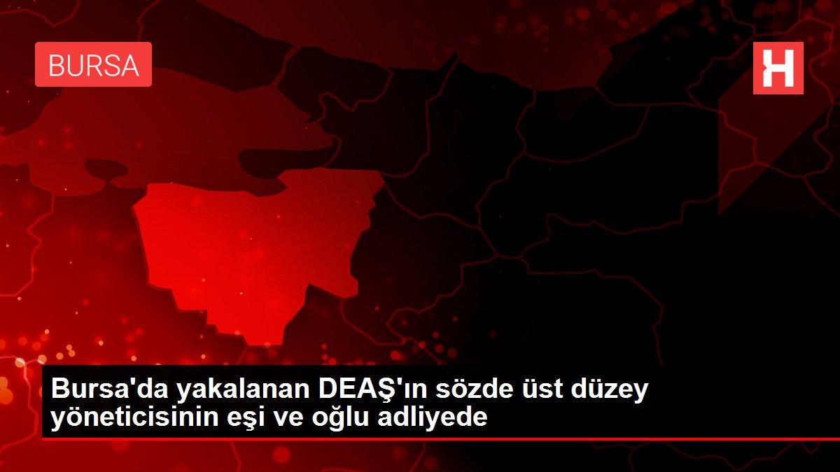 Bursa'da yakalanan DEAŞ'ın sözde üst düzey yöneticisinin eşi ve oğlu adliyede