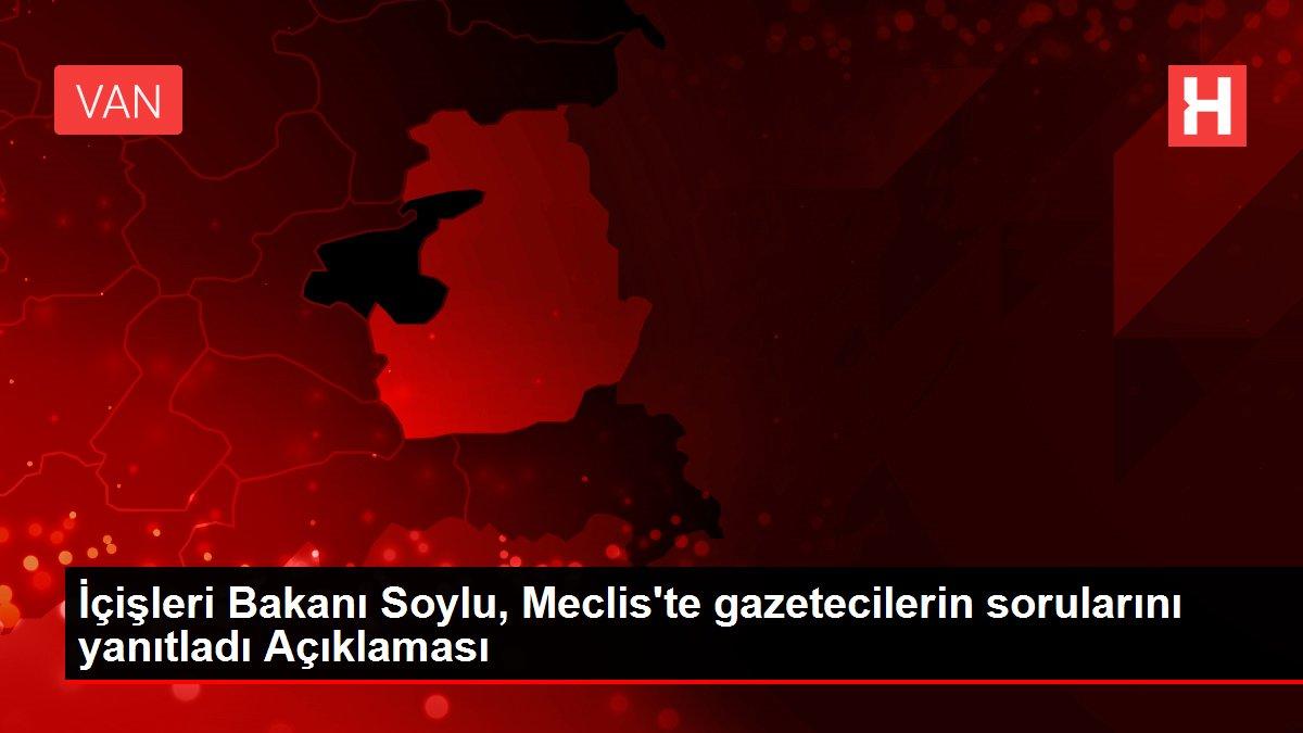 İçişleri Bakanı Soylu, Meclis'te gazetecilerin sorularını yanıtladı Açıklaması