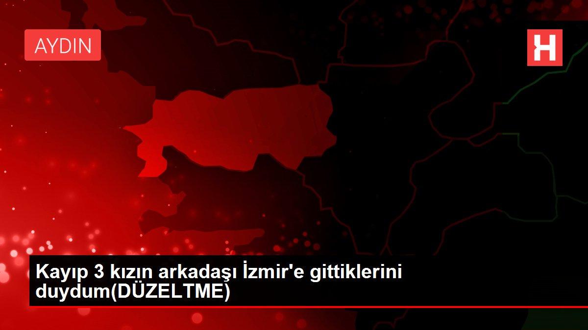 Kayıp 3 kızın arkadaşı İzmir'e gittiklerini duydum(DÜZELTME)