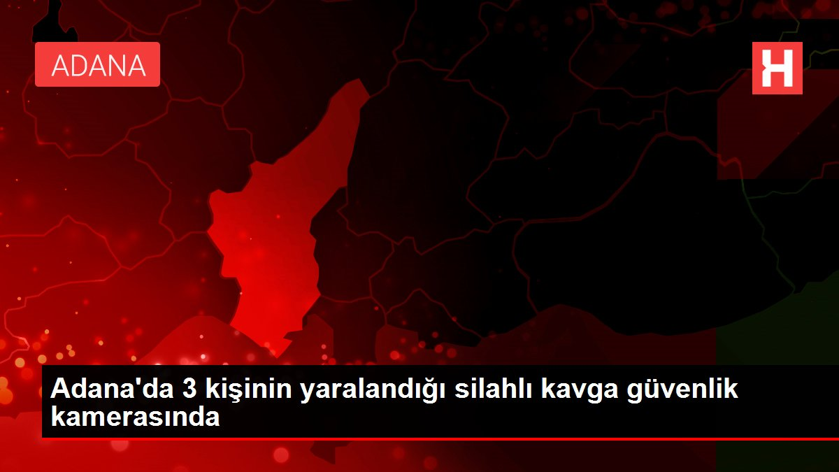 Adana'da 3 kişinin yaralandığı silahlı kavga güvenlik kamerasında