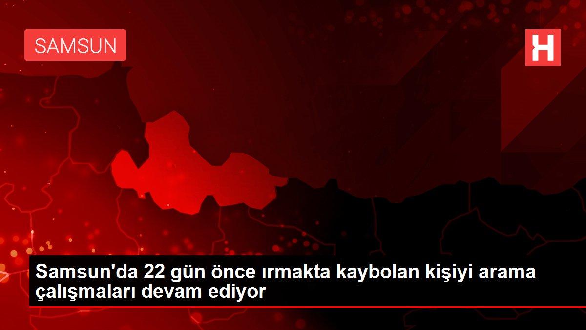Samsun'da 22 gün önce ırmakta kaybolan kişiyi arama çalışmaları devam ediyor